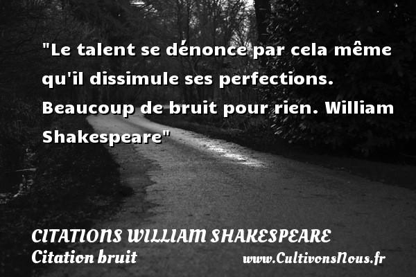 Le talent se dénonce par cela même qu il dissimule ses perfections.  Beaucoup de bruit pour rien. William Shakespeare   Une citation sur le bruit CITATIONS WILLIAM SHAKESPEARE - Citation bruit