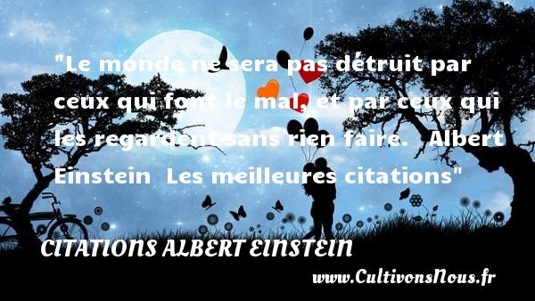 Citations Albert Einstein - les meilleures citations - Le monde ne sera pas détruit par ceux qui font le mal, et par ceux qui les regardent sans rien faire.   Albert Einstein   Les meilleures citations CITATIONS ALBERT EINSTEIN