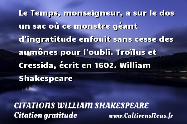 Le Temps, monseigneur, a sur le dos un sac où ce monstre géant d ingratitude enfouit sans cesse des aumônes pour l oubli.  Troïlus et Cressida, écrit en 1602. William Shakespeare     CITATIONS WILLIAM SHAKESPEARE - Citation gratitude
