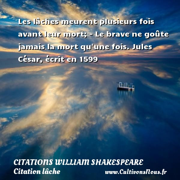 Citations William Shakespeare - Citation lâche - Les lâches meurent plusieurs fois avant leur mort; - Le brave ne goûte jamais la mort qu une fois.  Jules César, écrit en 1599   Une citation de William Shakespeare CITATIONS WILLIAM SHAKESPEARE