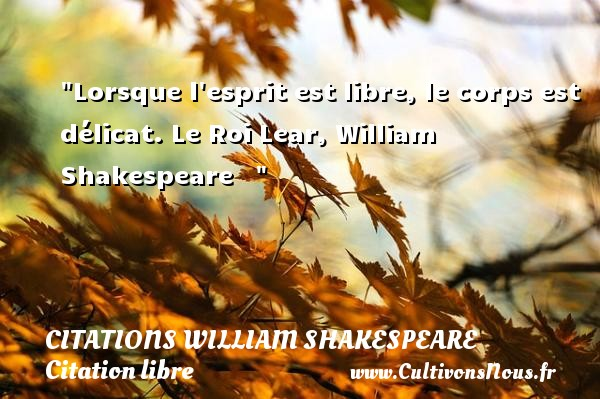 Lorsque l esprit est libre, le corps est délicat.  Le Roi Lear, William Shakespeare     CITATIONS WILLIAM SHAKESPEARE - Citation libre