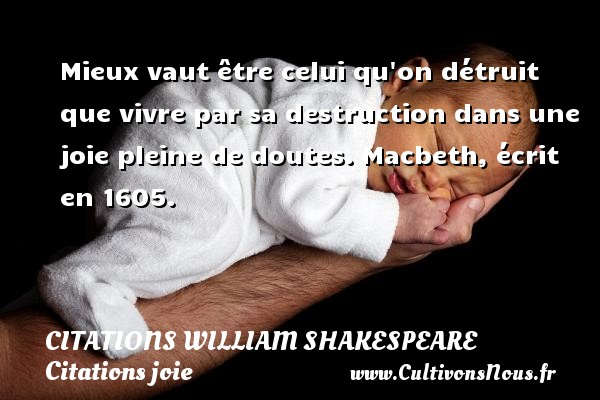 Citations William Shakespeare - Citations joie - Mieux vaut être celui qu on détruit que vivre par sa destruction dans une joie pleine de doutes.  Macbeth, écrit en 1605.   Une citations de William Shakespeare CITATIONS WILLIAM SHAKESPEARE
