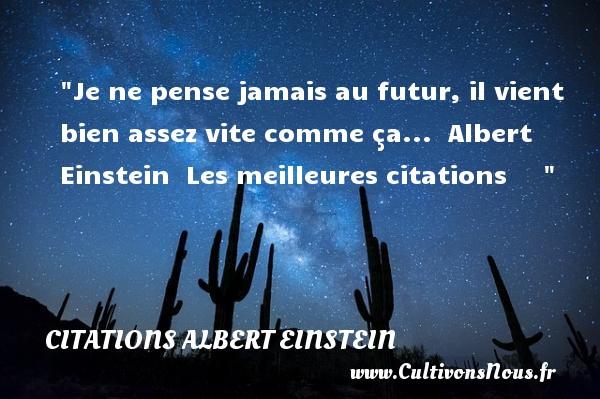 Citations Albert Einstein - les meilleures citations - Je ne pense jamais au futur, il vient bien assez vite comme ça...   Albert Einstein   Les meilleures citations      CITATIONS ALBERT EINSTEIN