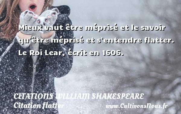 Citations William Shakespeare - Citation flatter - Mieux vaut être méprisé et le savoir qu être méprisé et s entendre flatter.  Le Roi Lear, écrit en 1606.   Une citation de William Shakespeare CITATIONS WILLIAM SHAKESPEARE