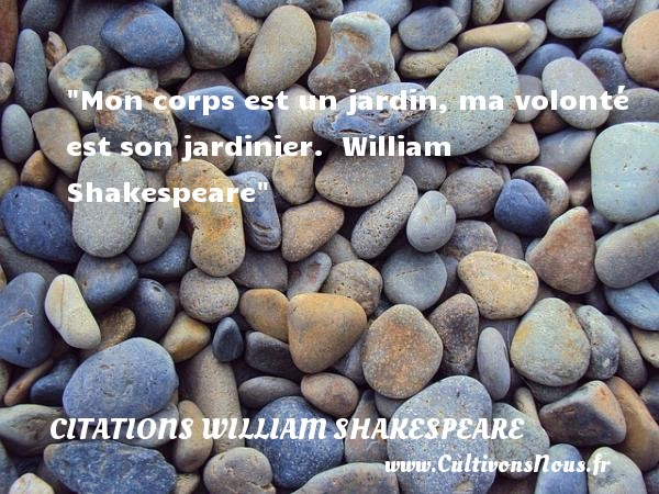 Mon corps est un jardin, ma volonté est son jardinier.   William Shakespeare   Une citation sur la volonté CITATIONS WILLIAM SHAKESPEARE - Citation volonté