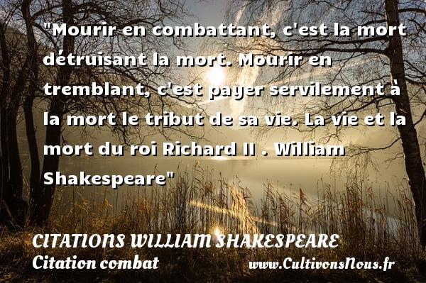 Citations William Shakespeare - Citation combat - Mourir en combattant, c est la mort détruisant la mort. Mourir en tremblant, c est payer servilement à la mort le tribut de sa vie.  La vie et la mort du roi Richard II .  William Shakespeare   Une citation sur le combat CITATIONS WILLIAM SHAKESPEARE