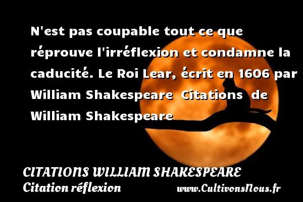 N est pas coupable tout ce que réprouve l irréflexion et condamne la caducité.  Le Roi Lear, écrit en 1606 par William Shakespeare    Citations   de William Shakespeare CITATIONS WILLIAM SHAKESPEARE - Citation réflexion