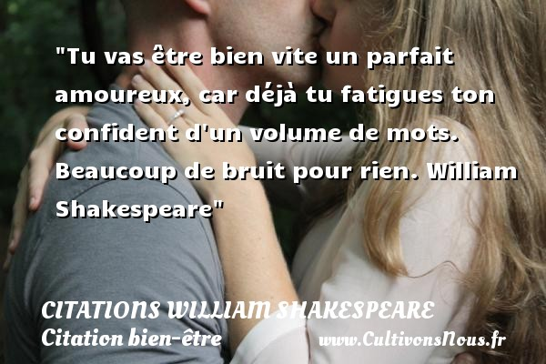 Citations William Shakespeare - Citation bien-être - Tu vas être bien vite un parfait amoureux, car déjà tu fatigues ton confident d un volume de mots.  Beaucoup de bruit pour rien. William Shakespeare   Une citation sur bien-être CITATIONS WILLIAM SHAKESPEARE