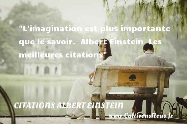 Citations Albert Einstein - Citation imagination - les meilleures citations - L imagination est plus importante que le savoir.   Albert Einstein   Les meilleures citations CITATIONS ALBERT EINSTEIN