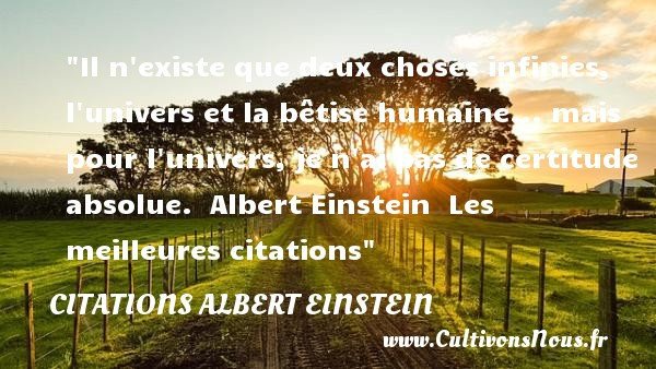 Citations - Citations Albert Einstein - les meilleures citations - Il n existe que deux choses infinies, l univers et la bêtise humaine... mais pour l univers, je n ai pas de certitude absolue.   Albert Einstein   Les meilleures citations CITATIONS ALBERT EINSTEIN