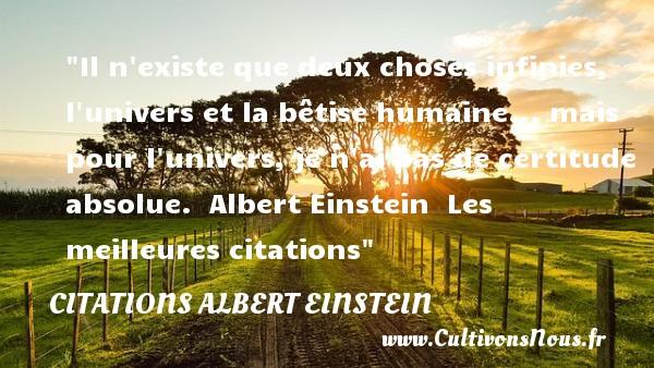 Il n existe que deux choses infinies, l univers et la bêtise humaine... mais pour l univers, je n ai pas de certitude absolue.   Albert Einstein   Les meilleures citations CITATIONS ALBERT EINSTEIN - Citations - Citations Albert Einstein - les meilleures citations