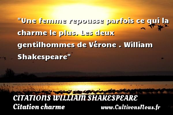 Citations William Shakespeare - Citation charme - Une femme repousse parfois ce qui la charme le plus.  Les deux gentilhommes de Vérone . William Shakespeare   Une citation sur le charme CITATIONS WILLIAM SHAKESPEARE