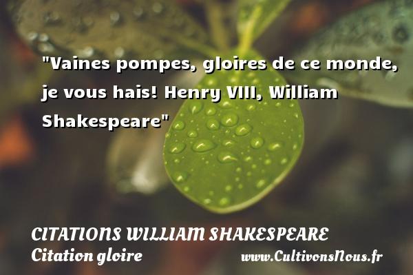 Vaines pompes, gloires de ce monde, je vous hais!  Henry VIII, William Shakespeare   Une citation sur la gloire CITATIONS WILLIAM SHAKESPEARE - Citation gloire