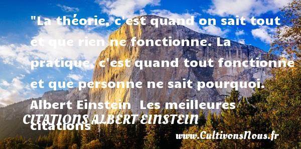 Citations Albert Einstein - les meilleures citations - La théorie, c est quand on sait tout et que rien ne fonctionne. La pratique, c est quand tout fonctionne et que personne ne sait pourquoi.   Albert Einstein   Les meilleures citations CITATIONS ALBERT EINSTEIN