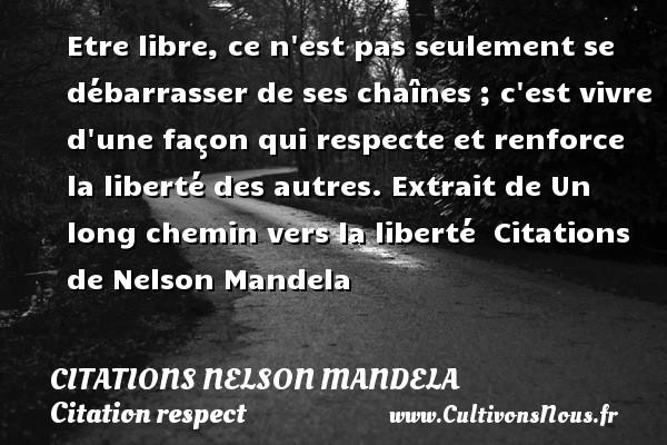 Citations Nelson Mandela - Citation respect - Etre libre, ce n est pas seulement se débarrasser de ses chaînes ; c est vivre d une façon qui respecte et renforce la liberté des autres.  Extrait de Un long chemin vers la liberté    Citations   de Nelson Mandela CITATIONS NELSON MANDELA