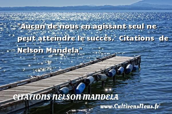 Aucun de nous en agissant seul ne peut atteindre le succès.    Citations   de Nelson Mandela CITATIONS NELSON MANDELA