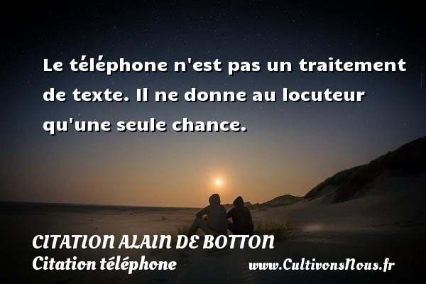 Citation Alain de Botton - Citation téléphone - Le téléphone n est pas un traitement de texte. Il ne donne au locuteur qu une seule chance. Une citation d  Alain de Botton CITATION ALAIN DE BOTTON