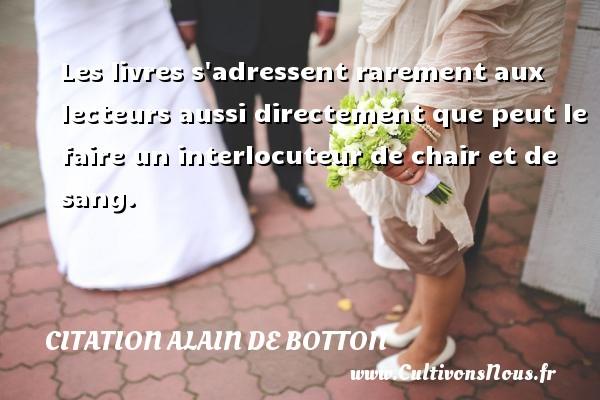 Citation Alain de Botton - Les livres s adressent rarement aux lecteurs aussi directement que peut le faire un interlocuteur de chair et de sang. Une citation d  Alain de Botton CITATION ALAIN DE BOTTON