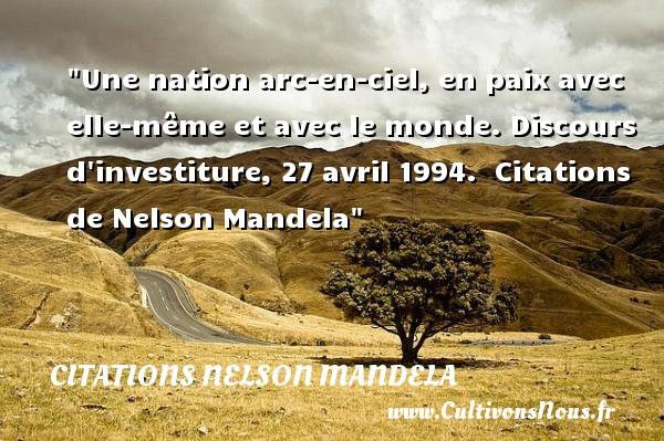 Citations Nelson Mandela - Citation nation - Une nation arc-en-ciel, en paix avec elle-même et avec le monde.  Discours d investiture, 27 avril 1994.   Citations   de Nelson Mandela CITATIONS NELSON MANDELA