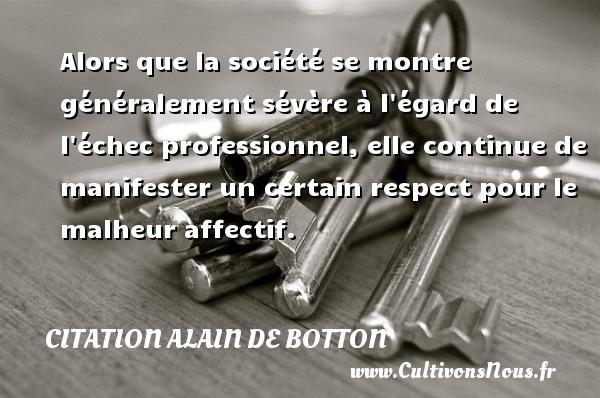 Citation Alain de Botton - Alors que la société se montre généralement sévère à l égard de l échec professionnel, elle continue de manifester un certain respect pour le malheur affectif. Une citation d  Alain de Botton CITATION ALAIN DE BOTTON