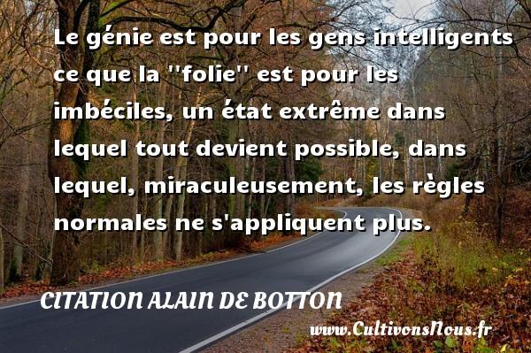 Citation Alain de Botton - Le génie est pour les gens intelligents ce que la   folie   est pour les imbéciles, un état extrême dans lequel tout devient possible, dans lequel, miraculeusement, les règles normales ne s appliquent plus. Une citation d  Alain de Botton CITATION ALAIN DE BOTTON