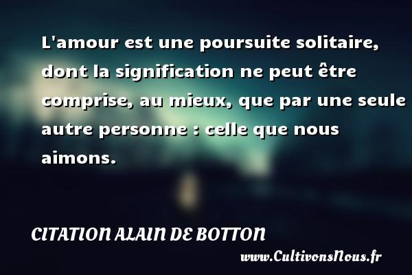Citation Alain de Botton - L amour est une poursuite solitaire, dont la signification ne peut être comprise, au mieux, que par une seule autre personne : celle que nous aimons. Une citation d  Alain de Botton CITATION ALAIN DE BOTTON