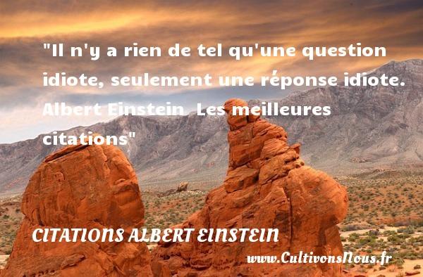 Citations Albert Einstein - les meilleures citations - Il n y a rien de tel qu une question idiote, seulement une réponse idiote.   Albert Einstein   Les meilleures citations CITATIONS ALBERT EINSTEIN