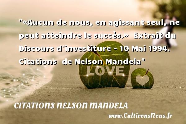 «Aucun de nous, en agissant seul, ne peut atteindre le succès.»   Extrait du Discours d investiture - 10 Mai 1994.   Citations   de Nelson Mandela CITATIONS NELSON MANDELA