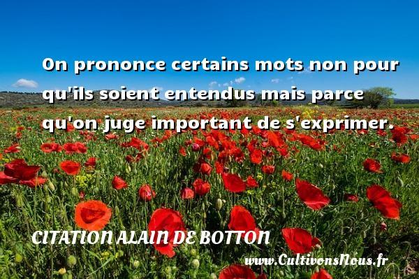 Citation Alain de Botton - On prononce certains mots non pour qu ils soient entendus mais parce qu on juge important de s exprimer. Une citation d  Alain de Botton CITATION ALAIN DE BOTTON