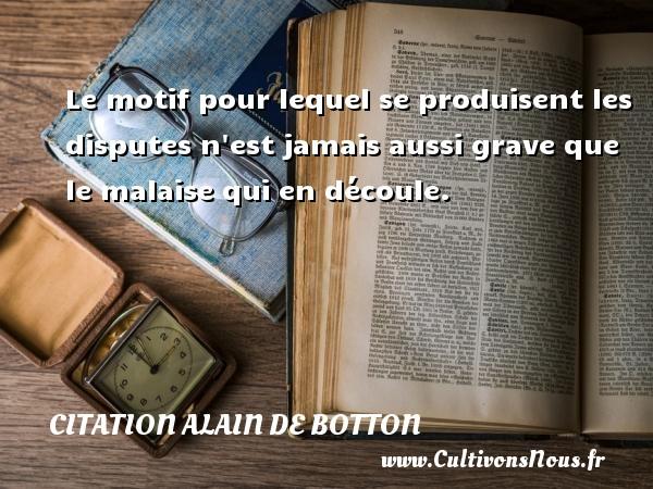 Citation Alain de Botton - Le motif pour lequel se produisent les disputes n est jamais aussi grave que le malaise qui en découle. Une citation d  Alain de Botton CITATION ALAIN DE BOTTON