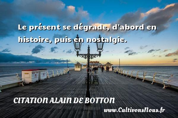 Citation Alain de Botton - Le présent se dégrade, d abord en histoire, puis en nostalgie. Une citation d  Alain de Botton CITATION ALAIN DE BOTTON