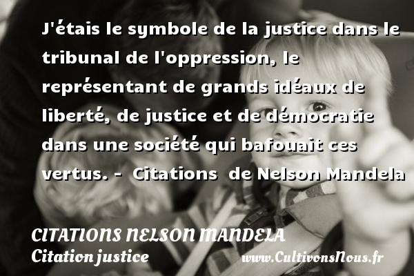 Citations Nelson Mandela - Citation justice - J étais le symbole de la justice dans le tribunal de l oppression, le représentant de grands idéaux de liberté, de justice et de démocratie dans une société qui bafouait ces vertus. -    Citations   de Nelson Mandela CITATIONS NELSON MANDELA