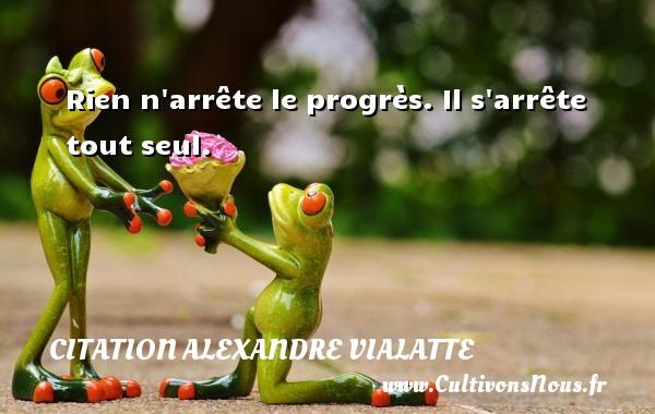 Rien n arrête le progrès. Il s arrête tout seul. Une citation d  Alexandre Vialatte CITATION ALEXANDRE VIALATTE