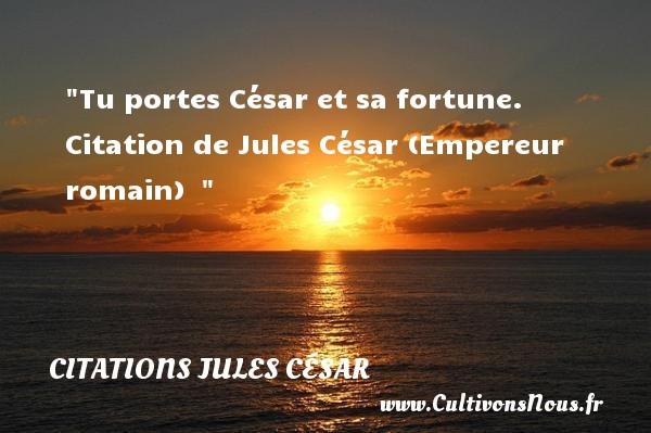 Tu portes César et sa fortune.   Citation de Jules César (Empereur romain)   CITATIONS JULES CÉSAR - Citations Jules César