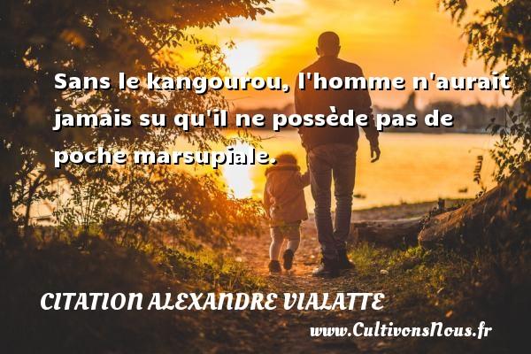 Sans le kangourou, l homme n aurait jamais su qu il ne possède pas de poche marsupiale. Une citation d  Alexandre Vialatte CITATION ALEXANDRE VIALATTE