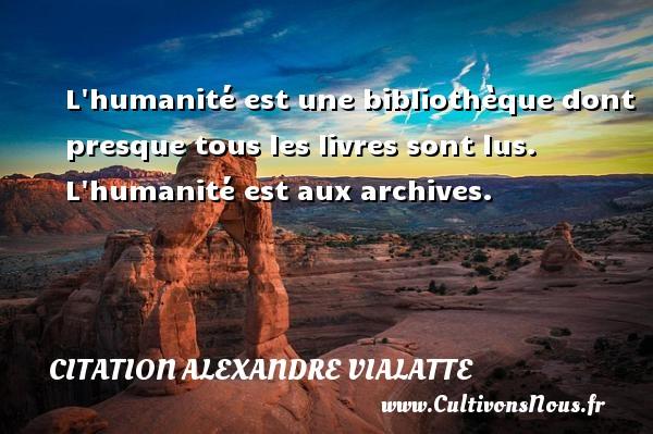 L humanité est une bibliothèque dont presque tous les livres sont lus. L humanité est aux archives. Une citation d  Alexandre Vialatte CITATION ALEXANDRE VIALATTE