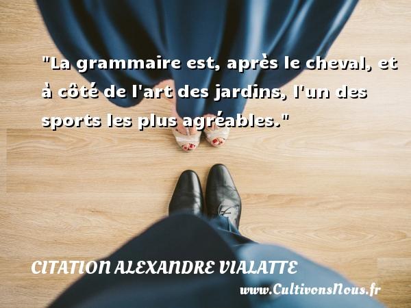 Citation Alexandre Vialatte - Citation cheval - La grammaire est, après le cheval, et à côté de l art des jardins, l un des sports les plus agréables. Une citation d  Alexandre Vialatte CITATION ALEXANDRE VIALATTE