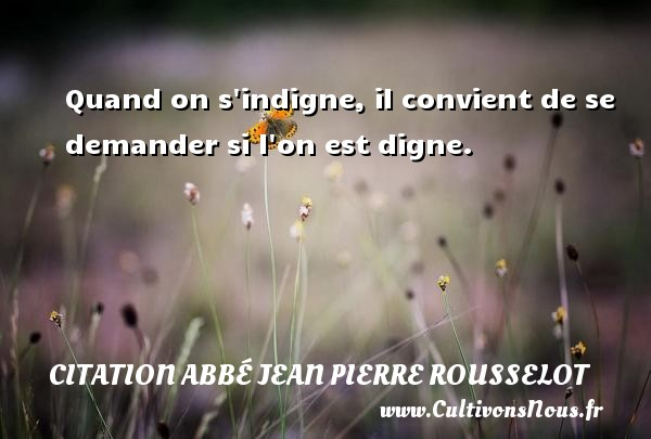 Citation Abbé Jean Pierre Rousselot - Quand on s indigne, il convient de se demander si l on est digne. Une citation d  Abbé Jean Pierre Rousselot CITATION ABBÉ JEAN PIERRE ROUSSELOT