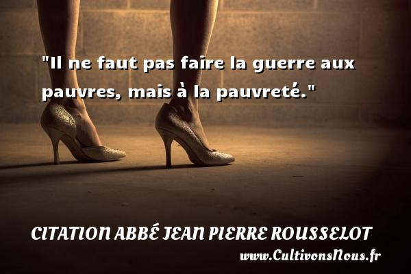 Il ne faut pas faire la guerre aux pauvres, mais à la pauvreté. Une citation d  Abbé Jean Pierre Rousselot CITATION ABBÉ JEAN PIERRE ROUSSELOT - Citation Abbé Jean Pierre Rousselot