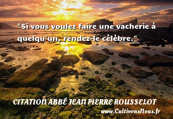 Si vous voulez faire une vacherie à quelqu un, rendez-le célèbre. Une citation d  Abbé Jean Pierre Rousselot CITATION ABBÉ JEAN PIERRE ROUSSELOT - Citation Abbé Jean Pierre Rousselot