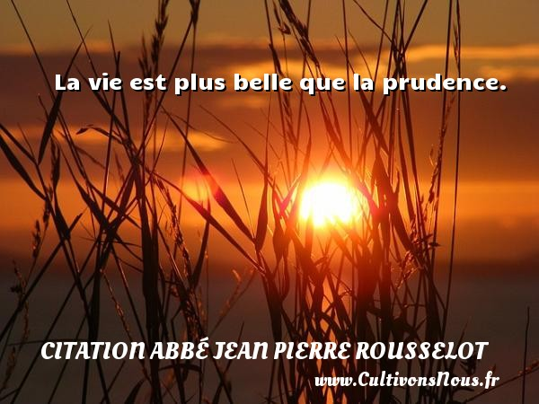 Citation Abbé Jean Pierre Rousselot - La vie est plus belle que la prudence. Une citation d  Abbé Jean Pierre Rousselot CITATION ABBÉ JEAN PIERRE ROUSSELOT