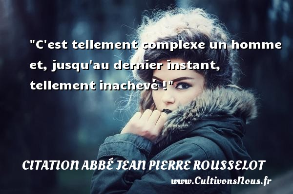C est tellement complexe un homme et, jusqu au dernier instant, tellement inachevé ! Une citation d  Abbé Jean Pierre Rousselot CITATION ABBÉ JEAN PIERRE ROUSSELOT - Citation Abbé Jean Pierre Rousselot