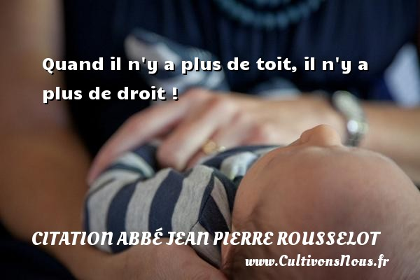 Citation Abbé Jean Pierre Rousselot - Quand il n y a plus de toit, il n y a plus de droit ! Une citation d  Abbé Jean Pierre Rousselot CITATION ABBÉ JEAN PIERRE ROUSSELOT