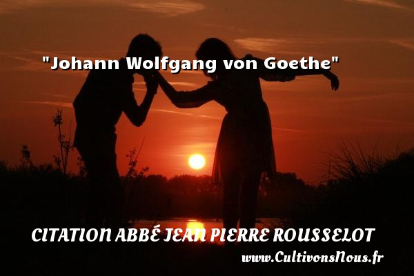 Citation Abbé Jean Pierre Rousselot - Johann Wolfgang von Goethe Une citation d  Abbé Jean Pierre Rousselot CITATION ABBÉ JEAN PIERRE ROUSSELOT