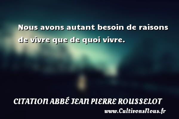 Nous avons autant besoin de raisons de vivre que de quoi vivre. Une citation d  Abbé Jean Pierre Rousselot CITATION ABBÉ JEAN PIERRE ROUSSELOT - Citation Abbé Jean Pierre Rousselot
