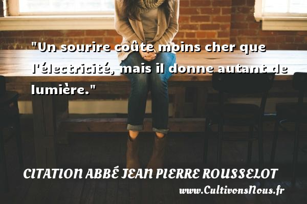 Un sourire coûte moins cher que l électricité, mais il donne autant de lumière. Une citation d  Abbé Jean Pierre Rousselot CITATION ABBÉ JEAN PIERRE ROUSSELOT - Citation Abbé Jean Pierre Rousselot