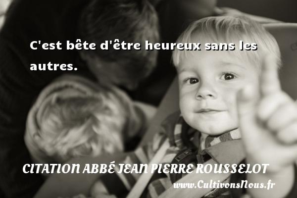 Citation Abbé Jean Pierre Rousselot - C est bête d être heureux sans les autres. Une citation d  Abbé Jean Pierre Rousselot CITATION ABBÉ JEAN PIERRE ROUSSELOT