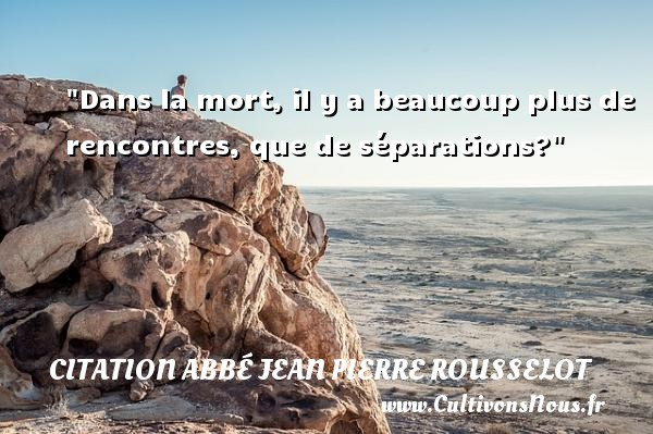 Citation Abbé Jean Pierre Rousselot - Dans la mort, il y a beaucoup plus de rencontres, que de séparations? Une citation d  Abbé Jean Pierre Rousselot CITATION ABBÉ JEAN PIERRE ROUSSELOT