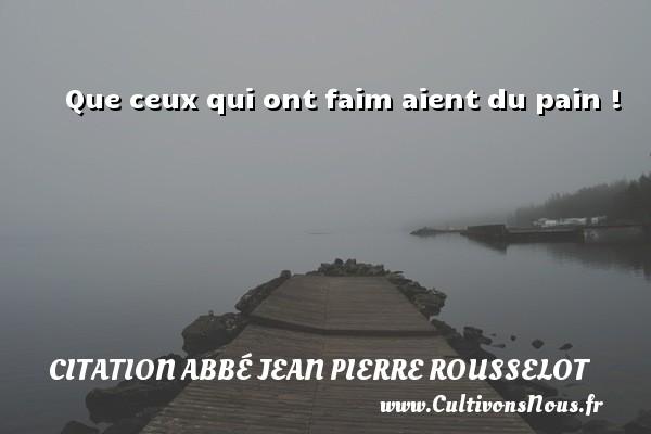 Que ceux qui ont faim aient du pain ! Une citation d  Abbé Jean Pierre Rousselot CITATION ABBÉ JEAN PIERRE ROUSSELOT - Citation Abbé Jean Pierre Rousselot