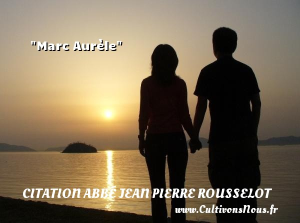 Marc Aurèle Une citation d  Abbé Jean Pierre Rousselot CITATION ABBÉ JEAN PIERRE ROUSSELOT - Citation Abbé Jean Pierre Rousselot